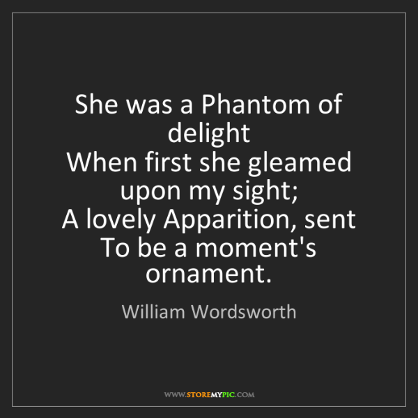 William Wordsworth: She was a Phantom of delight   When first she gleamed...