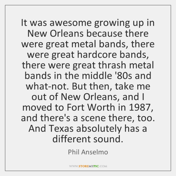 It was awesome growing up in New Orleans because there were great ...