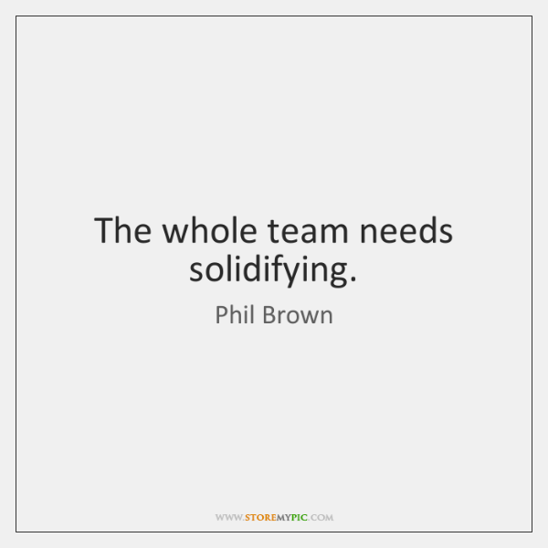 The whole team needs solidifying.