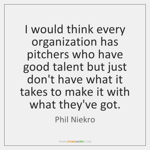 I would think every organization has pitchers who have good talent but ...