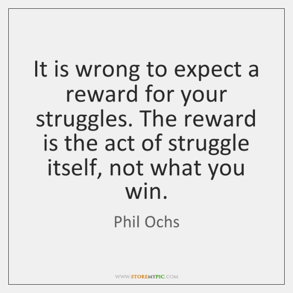 It is wrong to expect a reward for your struggles. The reward ...