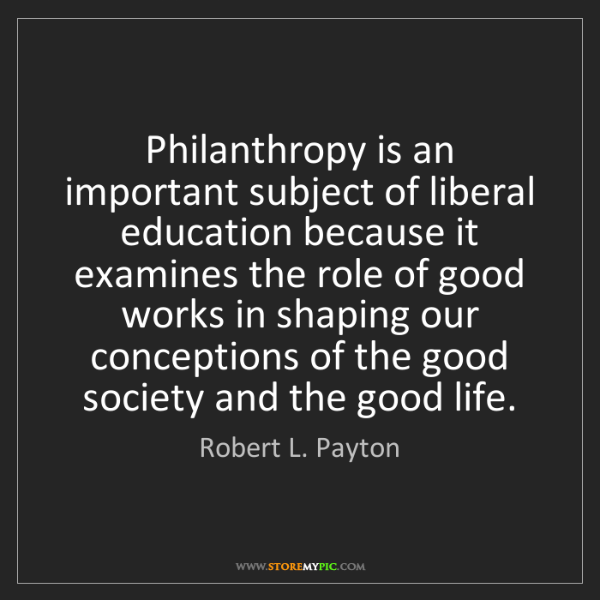 Robert L. Payton: Philanthropy is an important subject of liberal education...