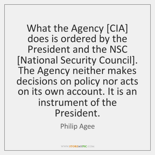 What the Agency [CIA] does is ordered by the President and the ...