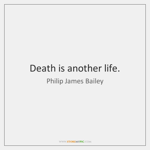 Death is another life.