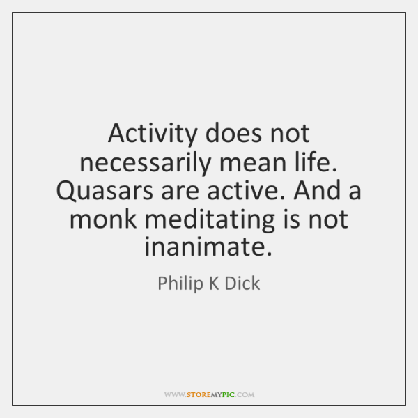 Activity does not necessarily mean life. Quasars are active. And a monk ...