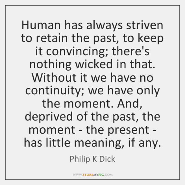 Human has always striven to retain the past, to keep it convincing; ...