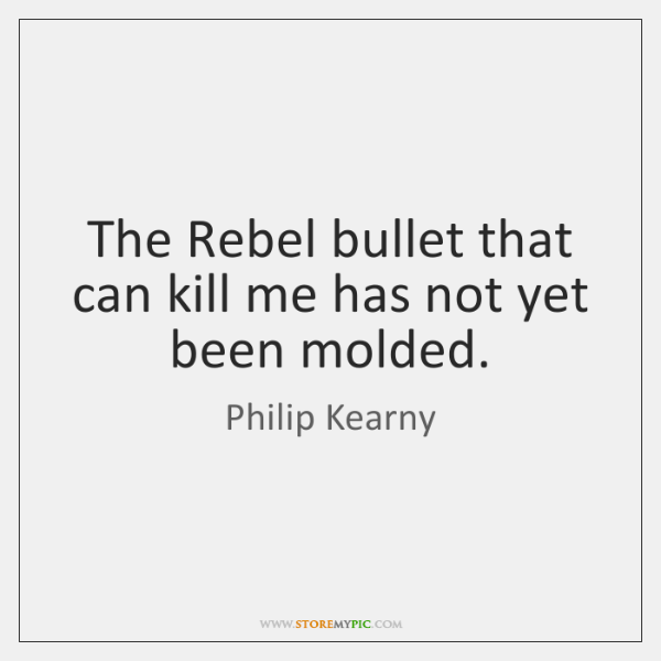 The Rebel bullet that can kill me has not yet been molded.
