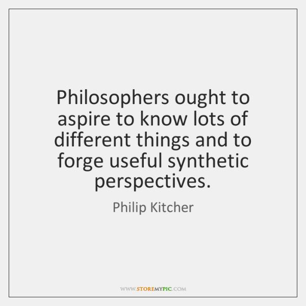 Philosophers ought to aspire to know lots of different things and to ...