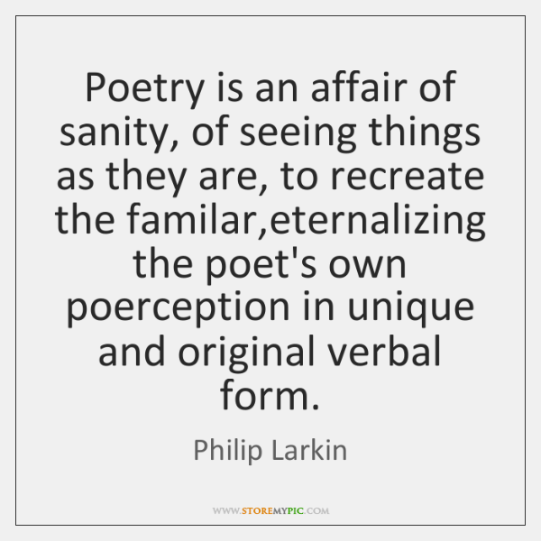 Poetry is an affair of sanity, of seeing things as they are, ...