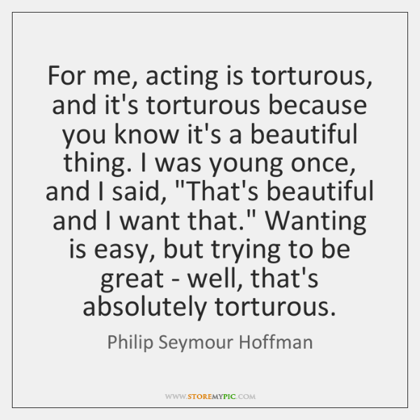 For me, acting is torturous, and it's torturous because you know it's ...