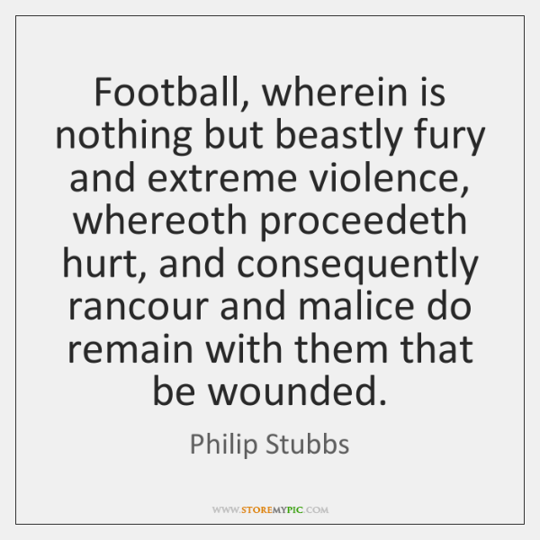 Football, wherein is nothing but beastly fury and extreme violence, whereoth proceedeth ...