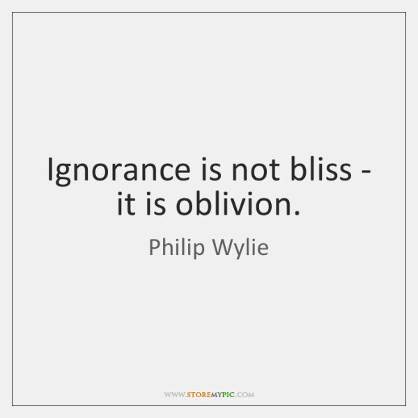 Ignorance is not bliss - it is oblivion.