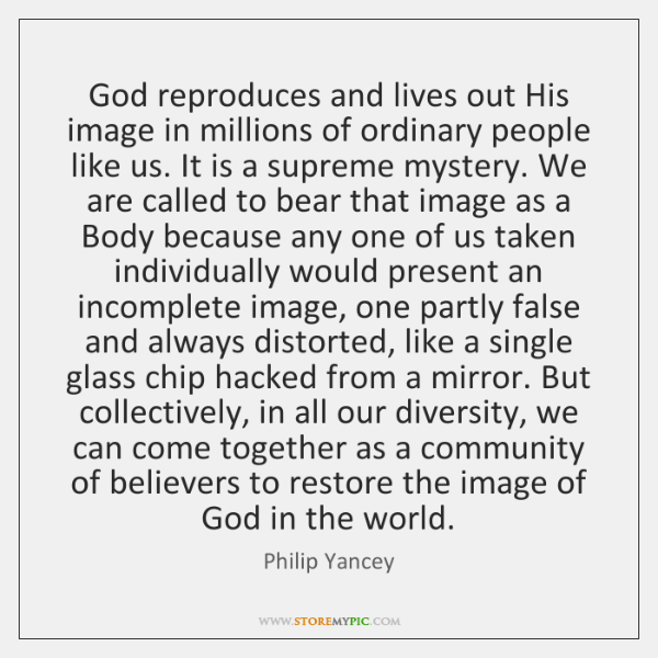 God reproduces and lives out His image in millions of ordinary people ...