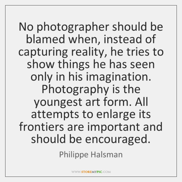 No photographer should be blamed when, instead of capturing reality, he tries ...