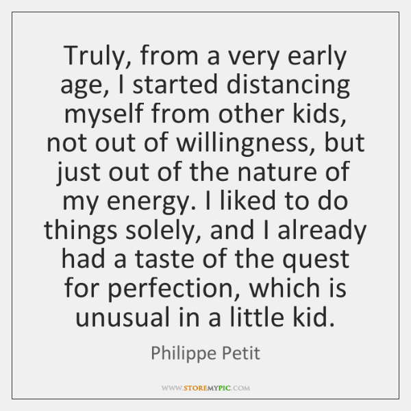 Truly, from a very early age, I started distancing myself from other ...