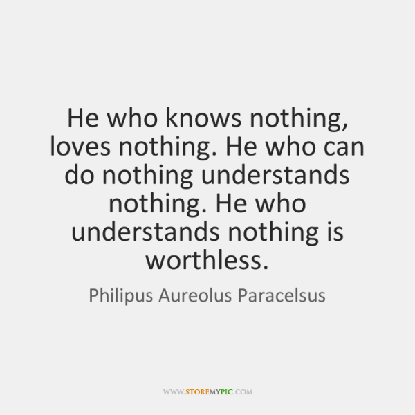 He who knows nothing, loves nothing. He who can do nothing understands ...