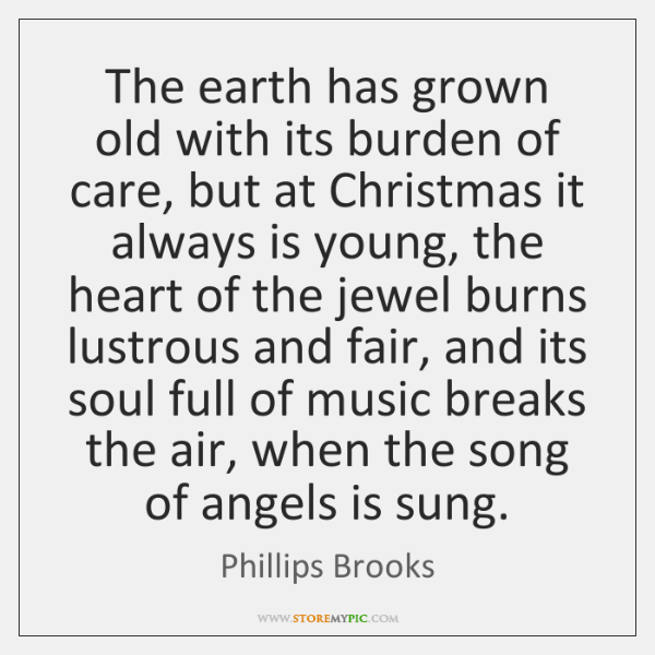 The earth has grown old with its burden of care, but at ...
