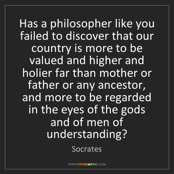 Socrates: Has a philosopher like you failed to discover that our...