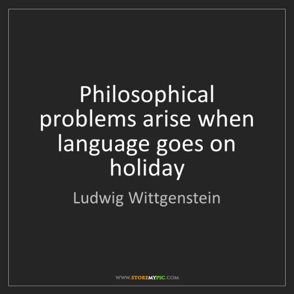 Ludwig Wittgenstein: Philosophical problems arise when language goes on holiday