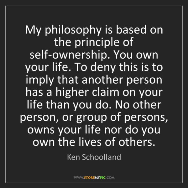 Ken Schoolland: My philosophy is based on the principle of self-ownership....
