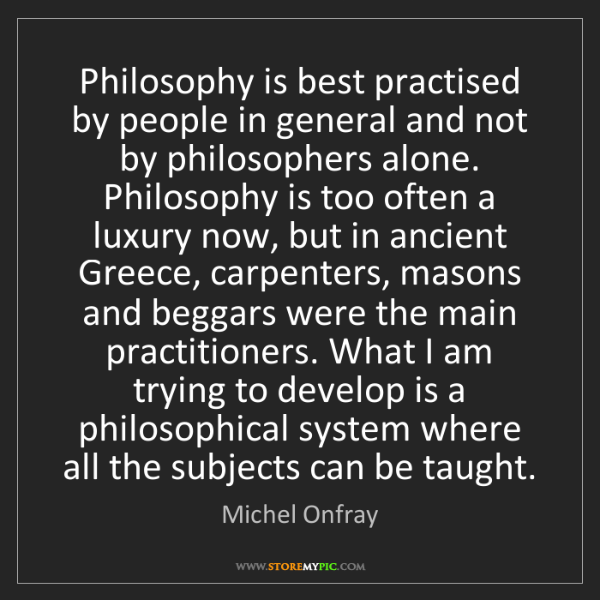 Michel Onfray: Philosophy is best practised by people in general and...