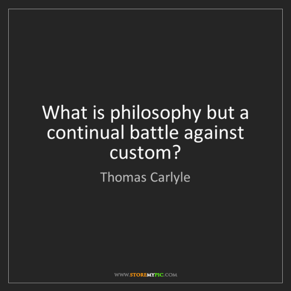 Thomas Carlyle: What is philosophy but a continual battle against custom?