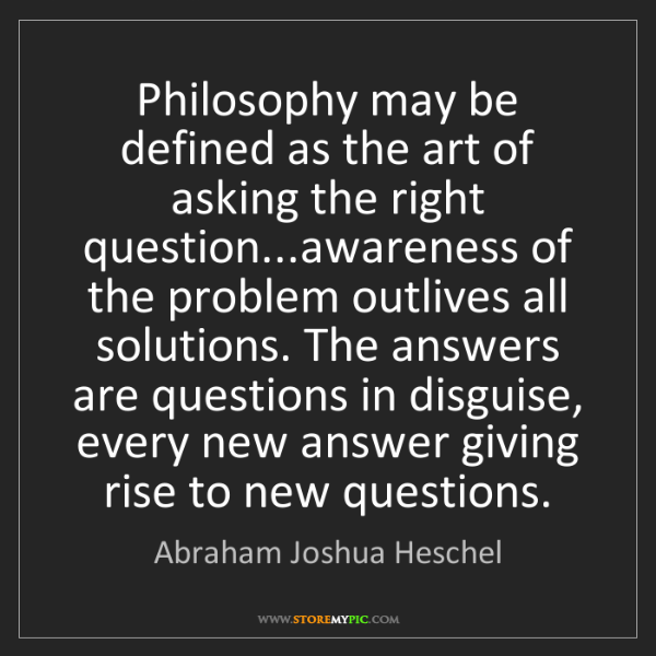 Abraham Joshua Heschel: Philosophy may be defined as the art of asking the right...
