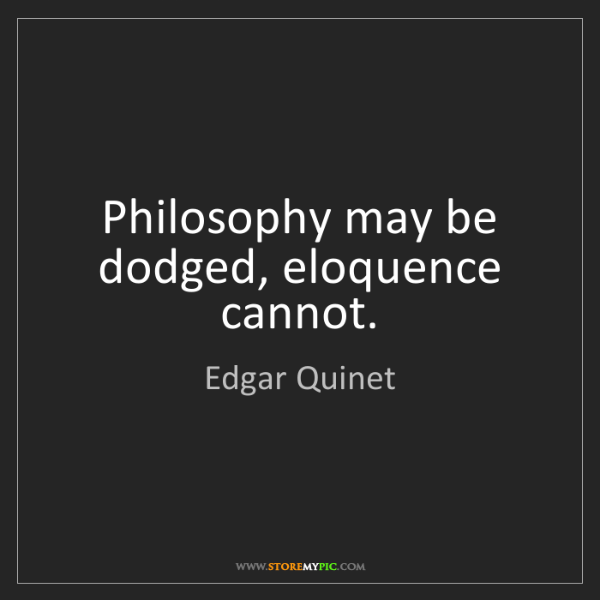 Edgar Quinet: Philosophy may be dodged, eloquence cannot.