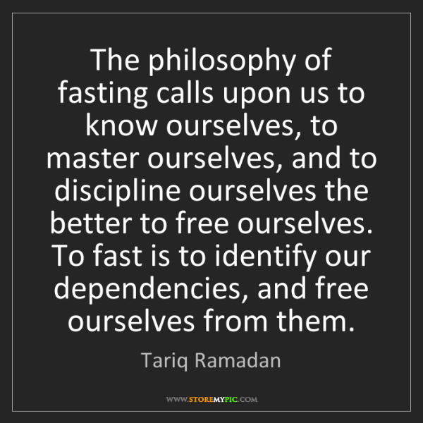 Tariq Ramadan: The philosophy of fasting calls upon us to know ourselves,...
