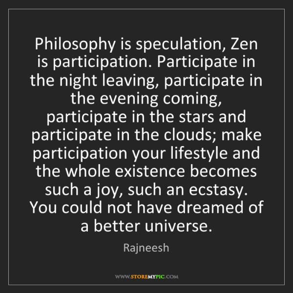 Rajneesh: Philosophy is speculation, Zen is participation. Participate...