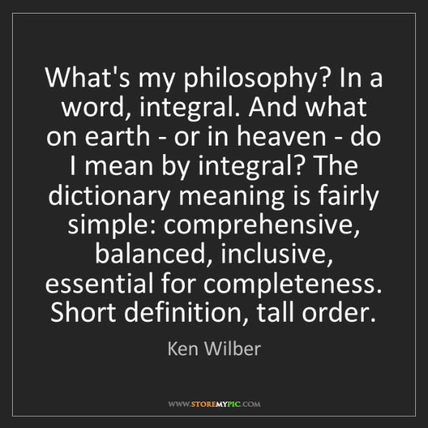 Ken Wilber: What's my philosophy? In a word, integral. And what on...