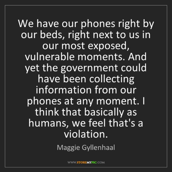Maggie Gyllenhaal: We have our phones right by our beds, right next to us...