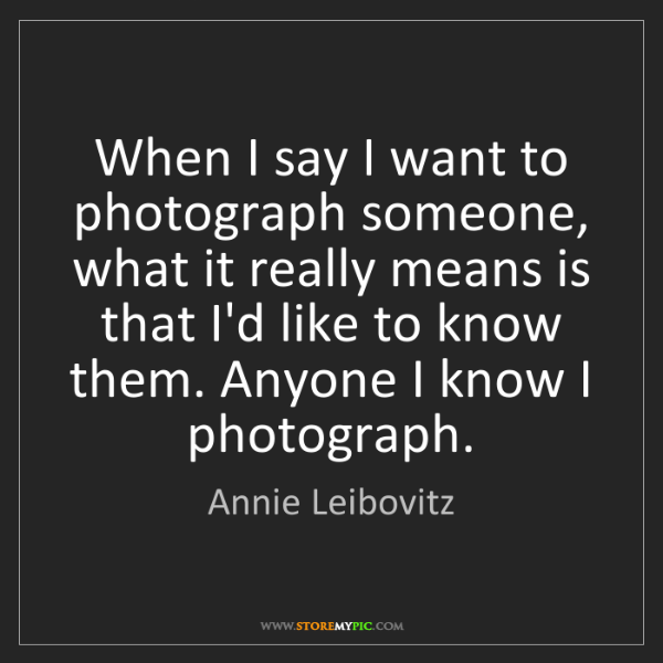 Annie Leibovitz: When I say I want to photograph someone, what it really...