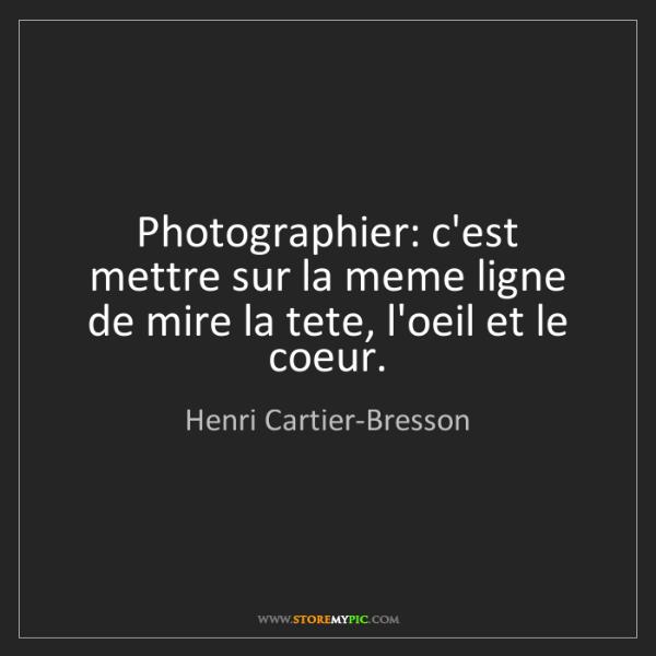 Henri Cartier-Bresson: Photographier: c'est mettre sur la meme ligne de mire...