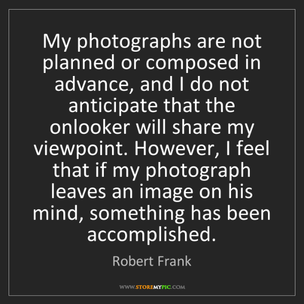 Robert Frank: My photographs are not planned or composed in advance,...