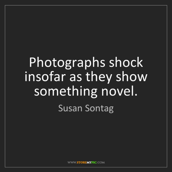Susan Sontag: Photographs shock insofar as they show something novel.