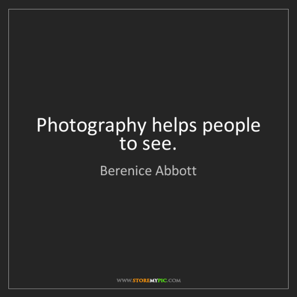 Berenice Abbott: Photography helps people to see.