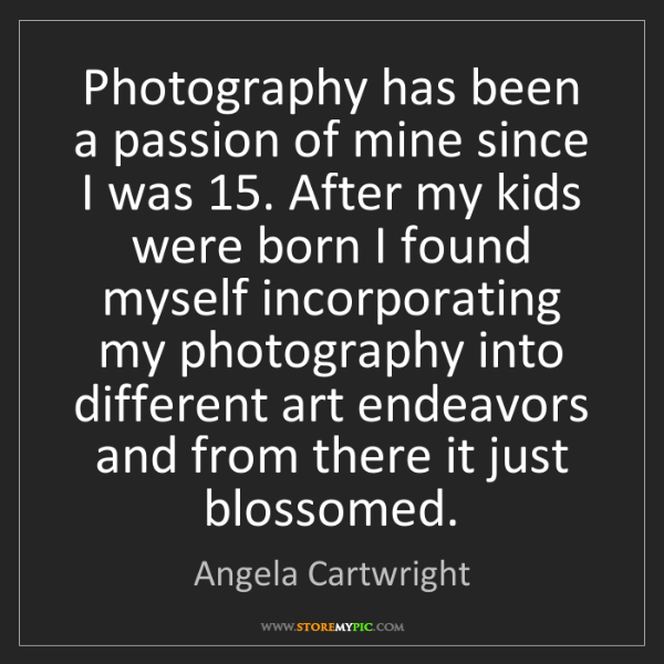 Angela Cartwright: Photography has been a passion of mine since I was 15....