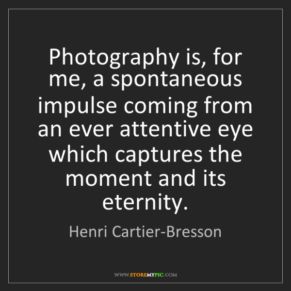 Henri Cartier-Bresson: Photography is, for me, a spontaneous impulse coming...