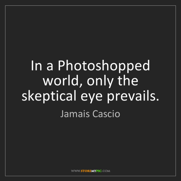 Jamais Cascio: In a Photoshopped world, only the skeptical eye prevails.