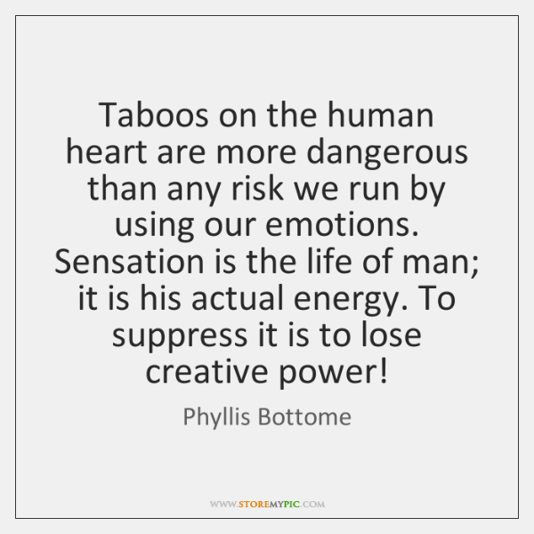 Taboos on the human heart are more dangerous than any risk we ...