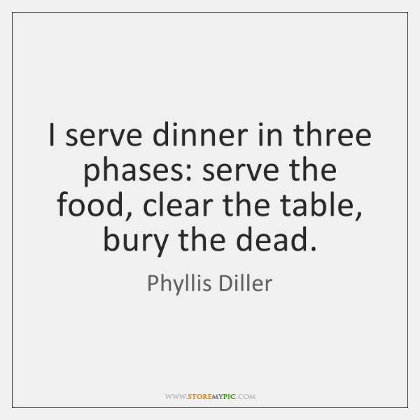 I serve dinner in three phases: serve the food, clear the table, ...