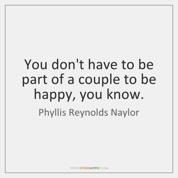 You don't have to be part of a couple to be happy, ...