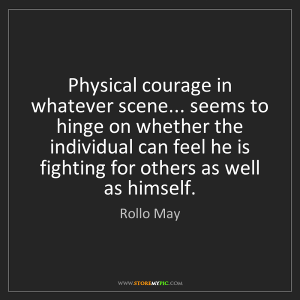 Rollo May: Physical courage in whatever scene... seems to hinge...