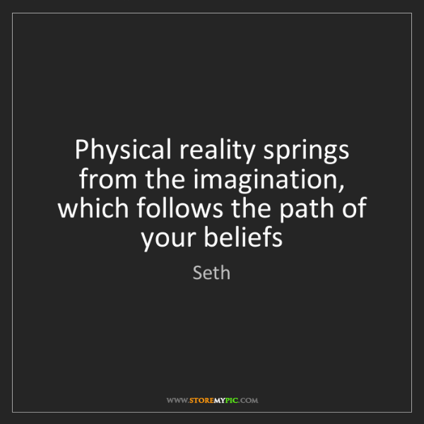 Seth: Physical reality springs from the imagination, which...