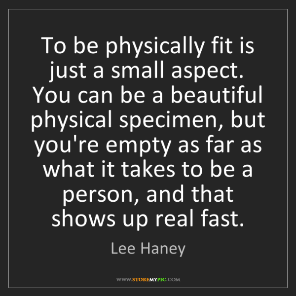 Lee Haney: To be physically fit is just a small aspect. You can...