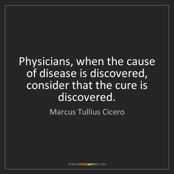 Marcus Tullius Cicero: Physicians, when the cause of disease is discovered,...
