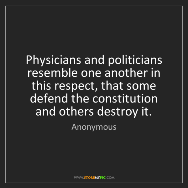 Anonymous: Physicians and politicians resemble one another in this...