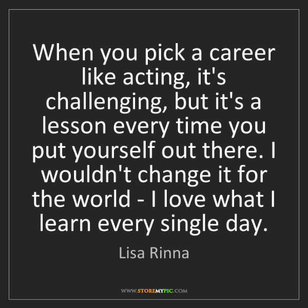 Lisa Rinna: When you pick a career like acting, it's challenging,...
