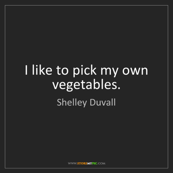 Shelley Duvall: I like to pick my own vegetables.